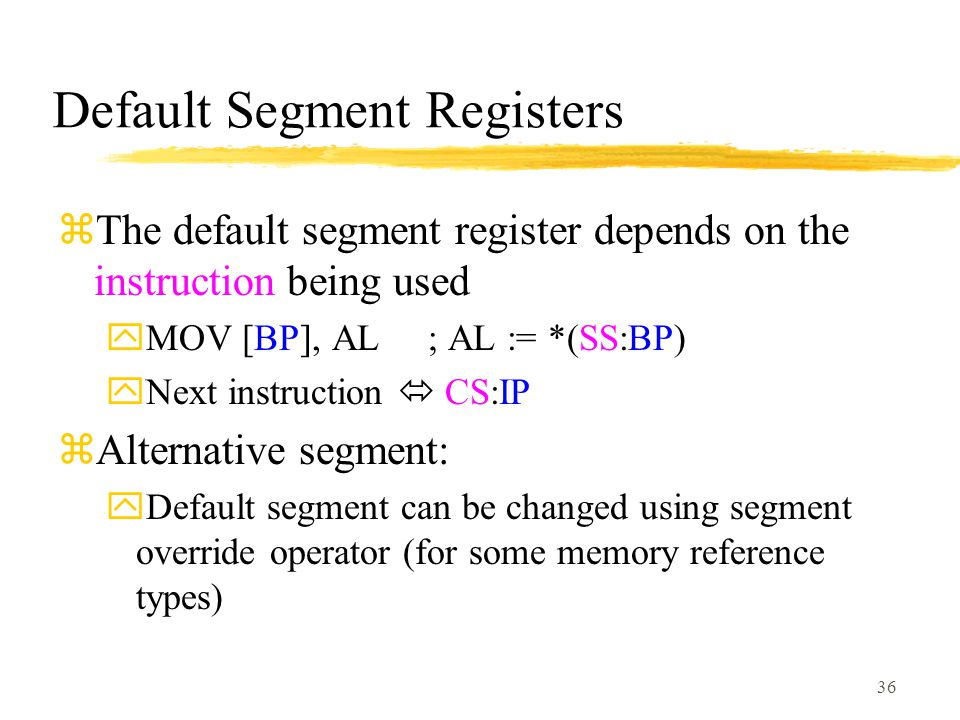 36 Default Segment Registers zThe default segment register depends on the instruction being used yMOV [BP], AL ; AL := *(SS:BP) yNext instruction  CS:IP zAlternative segment: yDefault segment can be changed using segment override operator (for some memory reference types)