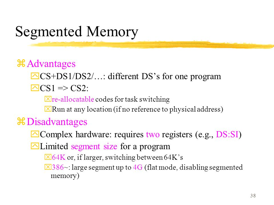 38 Segmented Memory zAdvantages yCS+DS1/DS2/…: different DS's for one program yCS1 => CS2: xre-allocatable codes for task switching xRun at any location (if no reference to physical address) zDisadvantages yComplex hardware: requires two registers (e.g., DS:SI) yLimited segment size for a program x64K or, if larger, switching between 64K's x386~: large segment up to 4G (flat mode, disabling segmented memory)