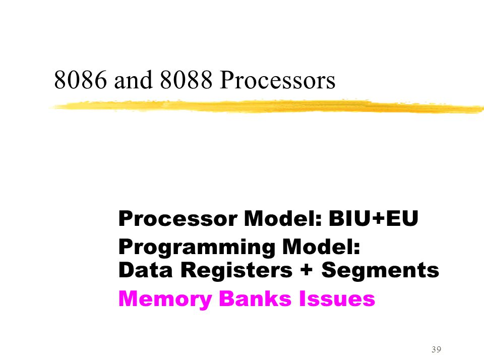 39 8086 and 8088 Processors Processor Model: BIU+EU Programming Model: Data Registers + Segments Memory Banks Issues