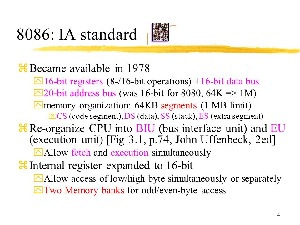 4 8086: IA standard zBecame available in 1978 y16-bit registers (8-/16-bit operations) +16-bit data bus y20-bit address bus (was 16-bit for 8080, 64K => 1M) ymemory organization: 64KB segments (1 MB limit) xCS (code segment), DS (data), SS (stack), ES (extra segment) zRe-organize CPU into BIU (bus interface unit) and EU (execution unit) [Fig 3.1, p.74, John Uffenbeck, 2ed] yAllow fetch and execution simultaneously zInternal register expanded to 16-bit yAllow access of low/high byte simultaneously or separately yTwo Memory banks for odd/even-byte access