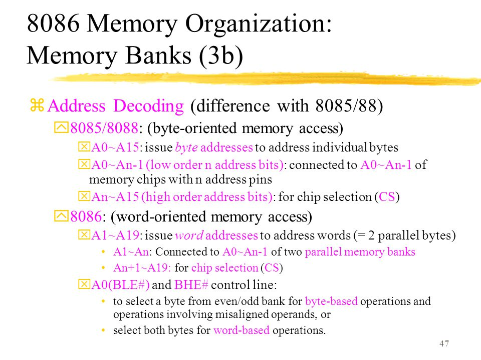 47 8086 Memory Organization: Memory Banks (3b) zAddress Decoding (difference with 8085/88) y8085/8088: (byte-oriented memory access) xA0~A15: issue byte addresses to address individual bytes xA0~An-1 (low order n address bits): connected to A0~An-1 of memory chips with n address pins xAn~A15 (high order address bits): for chip selection (CS) y8086: (word-oriented memory access) xA1~A19: issue word addresses to address words (= 2 parallel bytes) A1~An: Connected to A0~An-1 of two parallel memory banks An+1~A19: for chip selection (CS) xA0(BLE#) and BHE# control line: to select a byte from even/odd bank for byte-based operations and operations involving misaligned operands, or select both bytes for word-based operations.