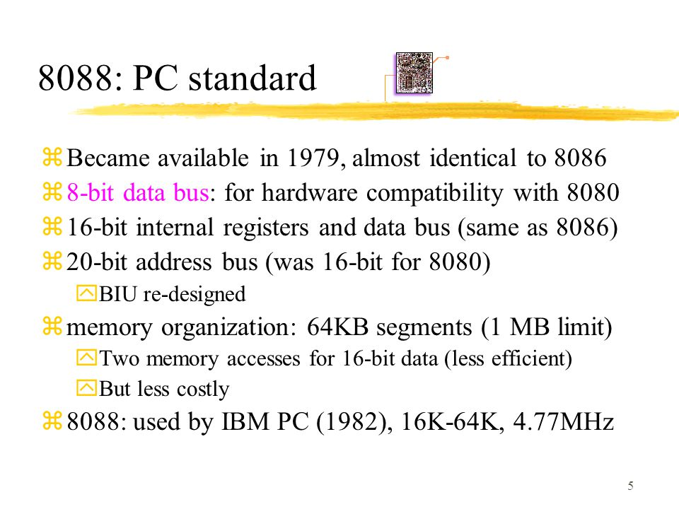 5 8088: PC standard zBecame available in 1979, almost identical to 8086 z8-bit data bus: for hardware compatibility with 8080 z16-bit internal registers and data bus (same as 8086) z20-bit address bus (was 16-bit for 8080) yBIU re-designed zmemory organization: 64KB segments (1 MB limit) yTwo memory accesses for 16-bit data (less efficient) yBut less costly z8088: used by IBM PC (1982), 16K-64K, 4.77MHz