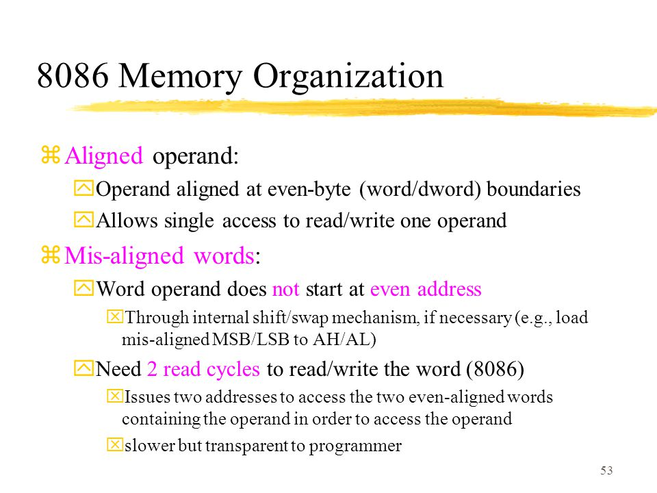53 8086 Memory Organization zAligned operand: yOperand aligned at even-byte (word/dword) boundaries yAllows single access to read/write one operand zMis-aligned words: yWord operand does not start at even address xThrough internal shift/swap mechanism, if necessary (e.g., load mis-aligned MSB/LSB to AH/AL) yNeed 2 read cycles to read/write the word (8086) xIssues two addresses to access the two even-aligned words containing the operand in order to access the operand xslower but transparent to programmer