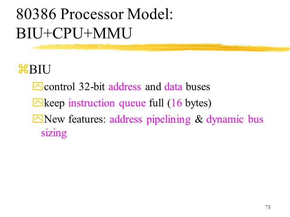 78 80386 Processor Model: BIU+CPU+MMU zBIU ycontrol 32-bit address and data buses ykeep instruction queue full (16 bytes) yNew features: address pipelining & dynamic bus sizing