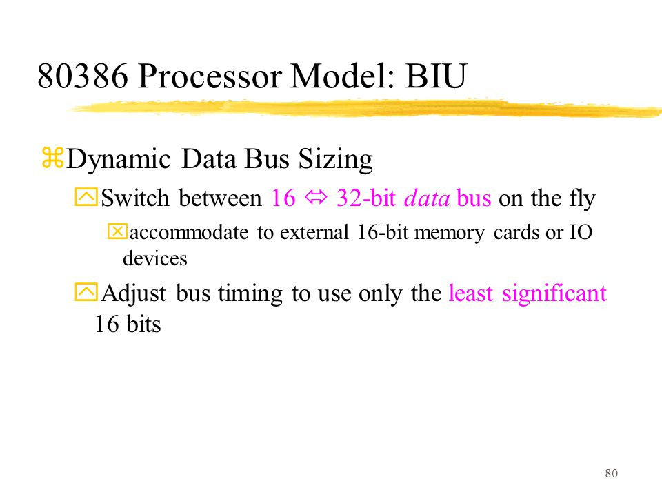 80 80386 Processor Model: BIU zDynamic Data Bus Sizing ySwitch between 16  32-bit data bus on the fly xaccommodate to external 16-bit memory cards or IO devices yAdjust bus timing to use only the least significant 16 bits