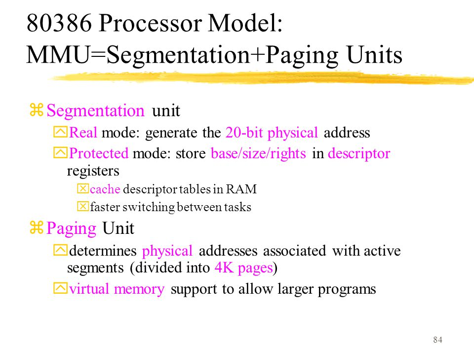 84 80386 Processor Model: MMU=Segmentation+Paging Units zSegmentation unit yReal mode: generate the 20-bit physical address yProtected mode: store base/size/rights in descriptor registers xcache descriptor tables in RAM xfaster switching between tasks zPaging Unit ydetermines physical addresses associated with active segments (divided into 4K pages) yvirtual memory support to allow larger programs
