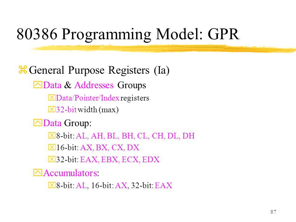 87 80386 Programming Model: GPR zGeneral Purpose Registers (Ia) yData & Addresses Groups xData/Pointer/Index registers x32-bit width (max) yData Group: x8-bit: AL, AH, BL, BH, CL, CH, DL, DH x16-bit: AX, BX, CX, DX x32-bit: EAX, EBX, ECX, EDX yAccumulators: x8-bit: AL, 16-bit: AX, 32-bit: EAX