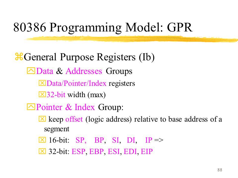 88 80386 Programming Model: GPR zGeneral Purpose Registers (Ib) yData & Addresses Groups xData/Pointer/Index registers x32-bit width (max) yPointer & Index Group: x keep offset (logic address) relative to base address of a segment x 16-bit: SP, BP, SI, DI, IP => x 32-bit: ESP, EBP, ESI, EDI, EIP