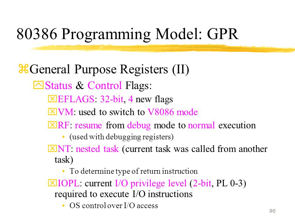 90 80386 Programming Model: GPR zGeneral Purpose Registers (II) yStatus & Control Flags: xEFLAGS: 32-bit, 4 new flags xVM: used to switch to V8086 mode xRF: resume from debug mode to normal execution (used with debugging registers) xNT: nested task (current task was called from another task) To determine type of return instruction xIOPL: current I/O privilege level (2-bit, PL 0-3) required to execute I/O instructions OS control over I/O access