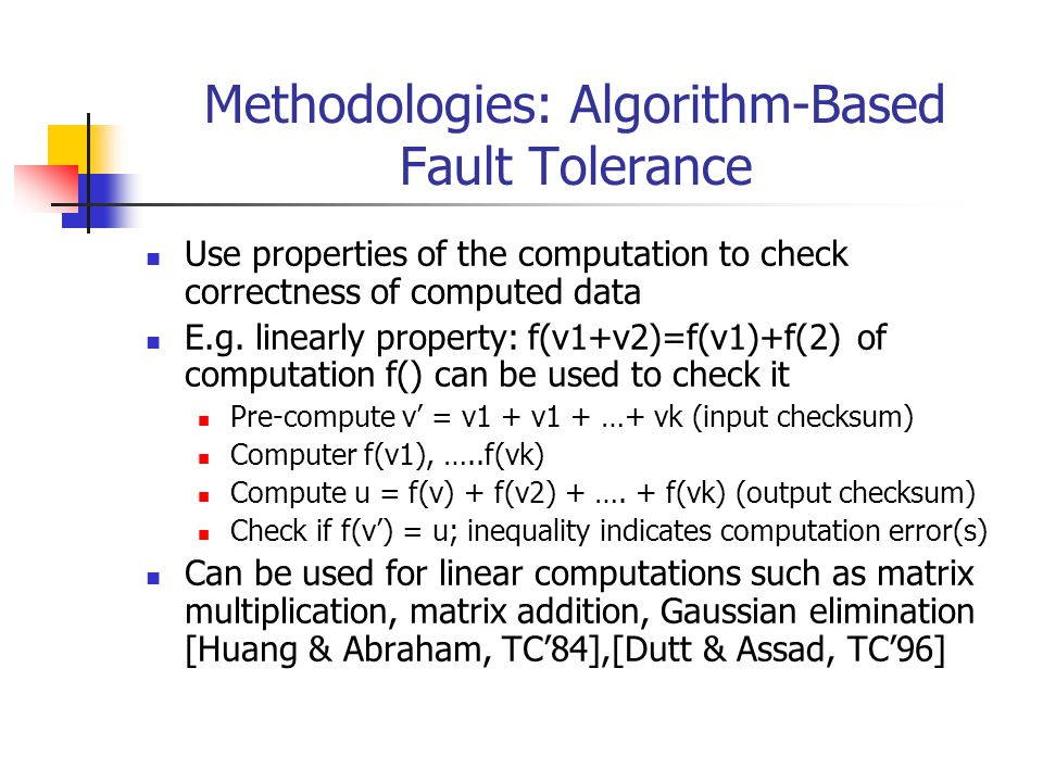 Methodologies: Algorithm-Based Fault Tolerance Use properties of the computation to check correctness of computed data E.g.