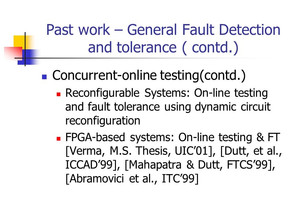 Past work – General Fault Detection and tolerance ( contd.) Concurrent-online testing(contd.) Reconfigurable Systems: On-line testing and fault tolerance using dynamic circuit reconfiguration FPGA-based systems: On-line testing & FT [Verma, M.S.