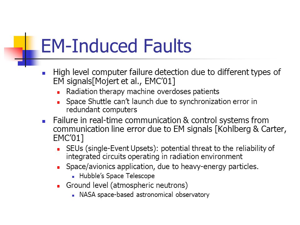 EM-Induced Faults High level computer failure detection due to different types of EM signals[Mojert et al., EMC'01] Radiation therapy machine overdoses patients Space Shuttle can't launch due to synchronization error in redundant computers Failure in real-time communication & control systems from communication line error due to EM signals [Kohlberg & Carter, EMC'01] SEUs (single-Event Upsets): potential threat to the reliability of integrated circuits operating in radiation environment Space/avionics application, due to heavy-energy particles.
