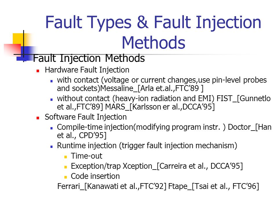Fault Types & Fault Injection Methods Fault Injection Methods Hardware Fault Injection with contact (voltage or current changes,use pin-level probes and sockets)Messaline_[Arla et.al.,FTC'89 ] without contact (heavy-ion radiation and EMI) FIST_[Gunnetlo et al.,FTC'89] MARS_[Karlsson er al.,DCCA'95] Software Fault Injection Compile-time injection(modifying program instr.