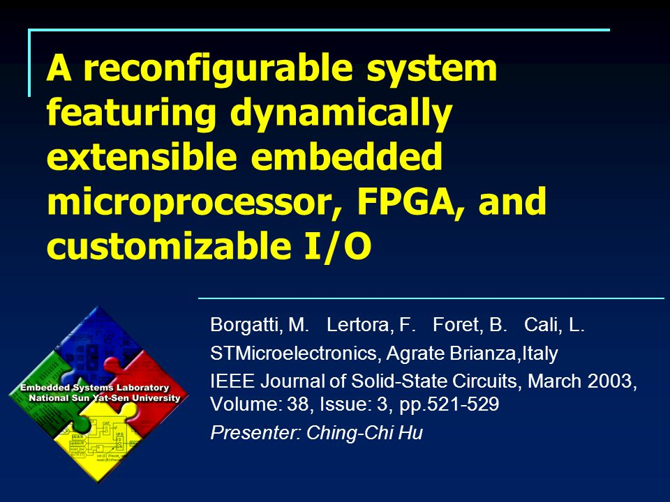 A reconfigurable system featuring dynamically extensible embedded microprocessor, FPGA, and customizable I/O 2/20 2015/5/1 Abstract  A system chip targeting image and voice processing and recognition application domains is implemented as a representative of the potential of using programmable logic in system design.