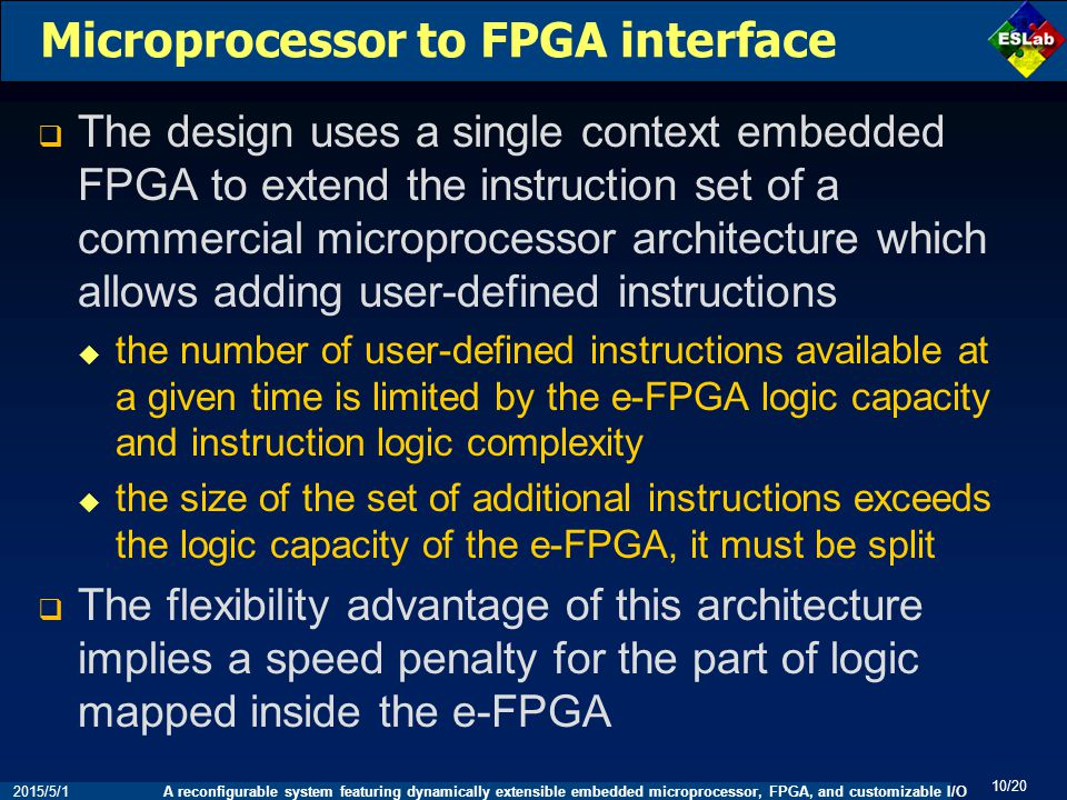 A reconfigurable system featuring dynamically extensible embedded microprocessor, FPGA, and customizable I/O 10/20 2015/5/1 Microprocessor to FPGA interface  The design uses a single context embedded FPGA to extend the instruction set of a commercial microprocessor architecture which allows adding user-defined instructions  the number of user-defined instructions available at a given time is limited by the e-FPGA logic capacity and instruction logic complexity  the size of the set of additional instructions exceeds the logic capacity of the e-FPGA, it must be split  The flexibility advantage of this architecture implies a speed penalty for the part of logic mapped inside the e-FPGA