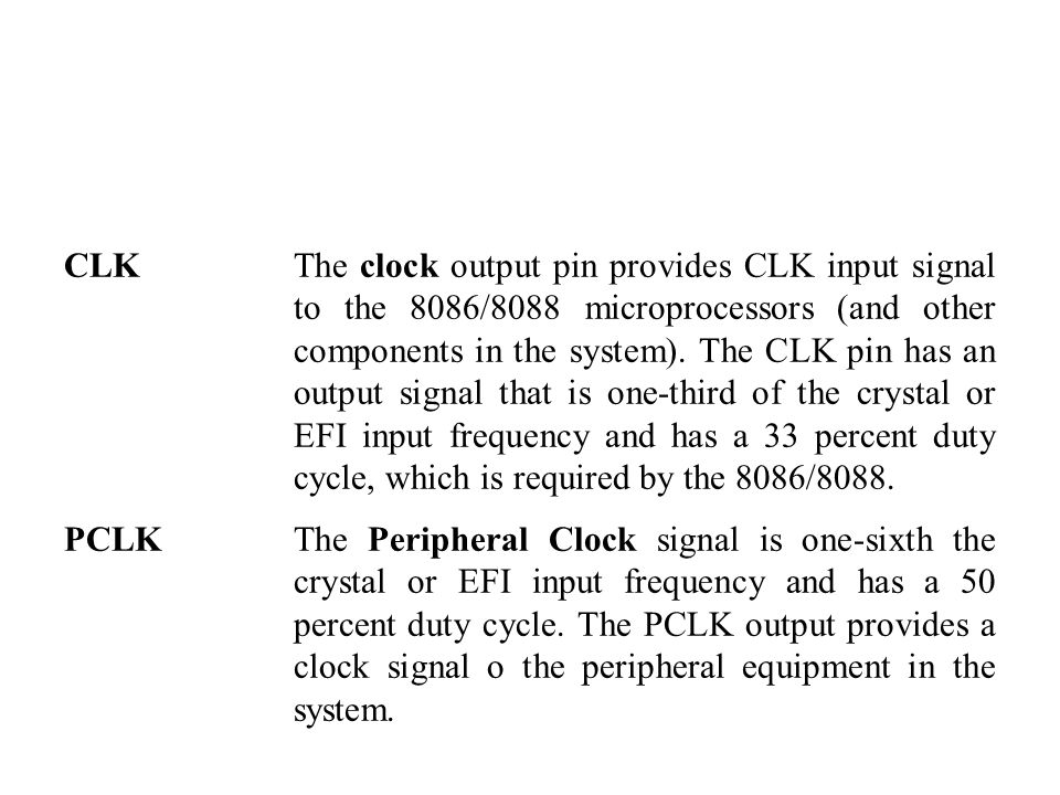 CLKThe clock output pin provides CLK input signal to the 8086/8088 microprocessors (and other components in the system).
