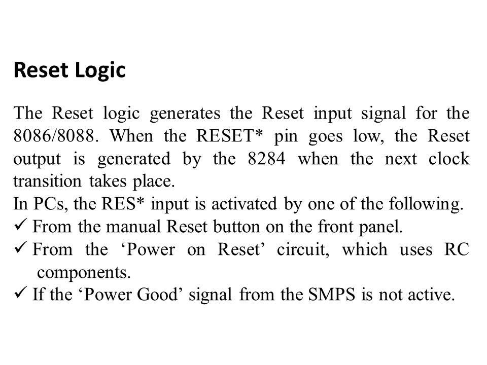 Reset Logic The Reset logic generates the Reset input signal for the 8086/8088.