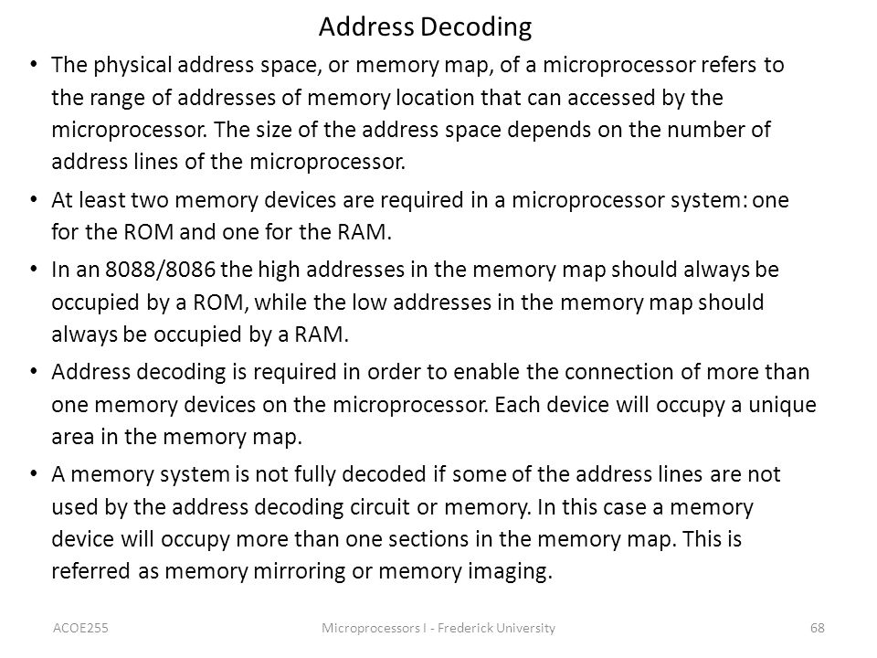 ACOE255Microprocessors I - Frederick University68 Address Decoding The physical address space, or memory map, of a microprocessor refers to the range of addresses of memory location that can accessed by the microprocessor.