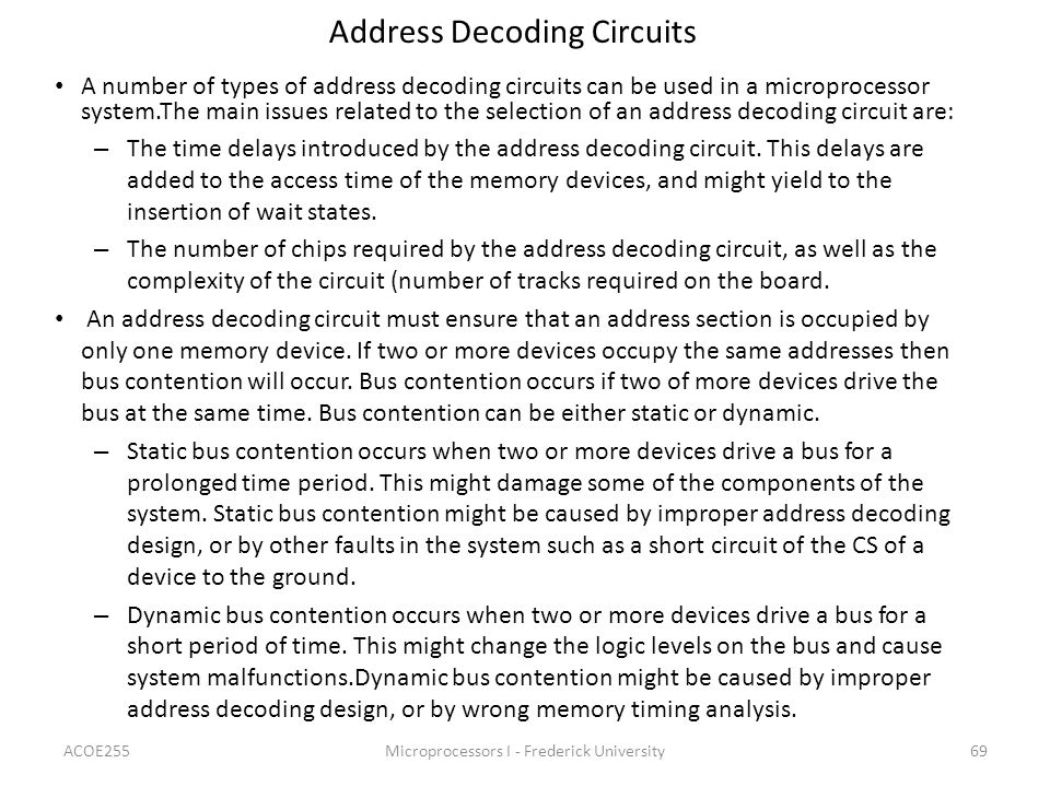ACOE255Microprocessors I - Frederick University69 Address Decoding Circuits A number of types of address decoding circuits can be used in a microprocessor system.The main issues related to the selection of an address decoding circuit are: – The time delays introduced by the address decoding circuit.