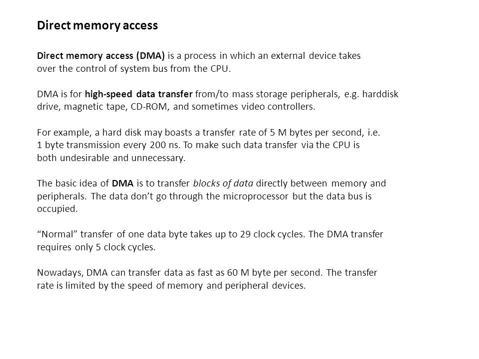 Direct memory access Direct memory access (DMA) is a process in which an external device takes over the control of system bus from the CPU.