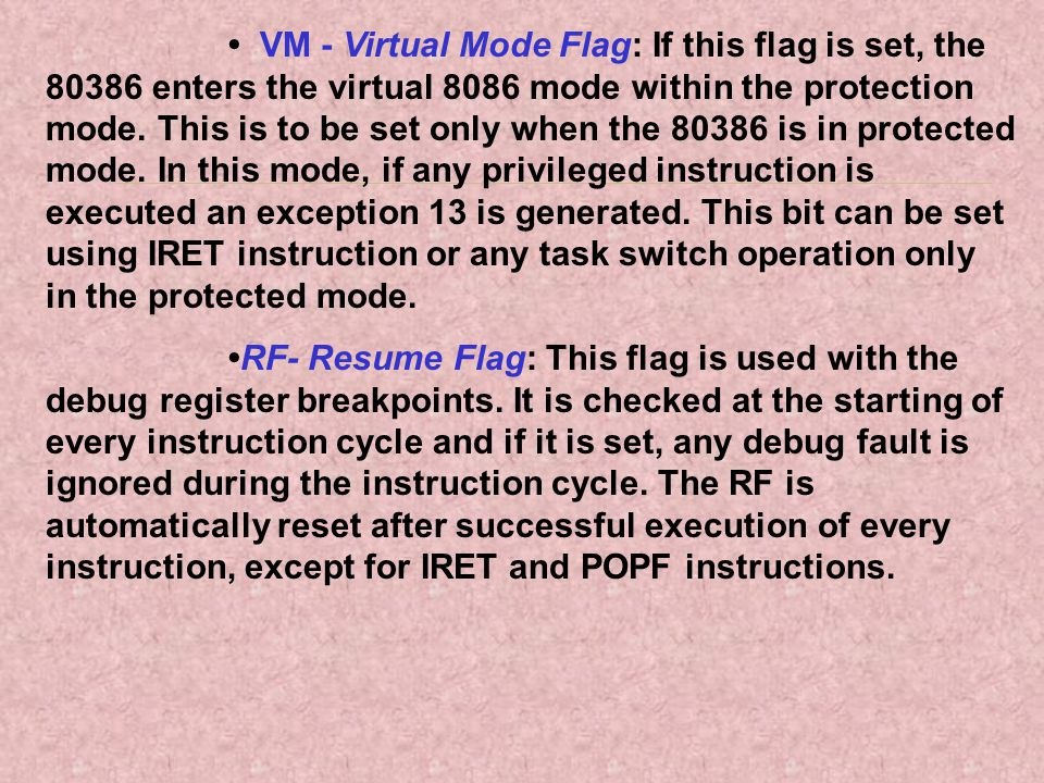 VM - Virtual Mode Flag: If this flag is set, the 80386 enters the virtual 8086 mode within the protection mode. This is to be set only when the 80386