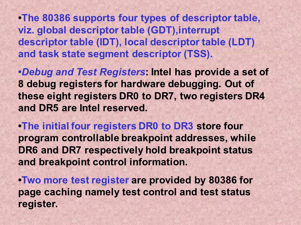 The 80386 supports four types of descriptor table, viz. global descriptor table (GDT),interrupt descriptor table (IDT), local descriptor table (LDT) a