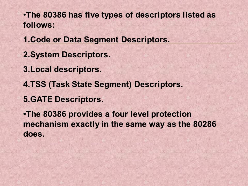 The 80386 has five types of descriptors listed as follows: 1.Code or Data Segment Descriptors. 2.System Descriptors. 3.Local descriptors. 4.TSS (Task
