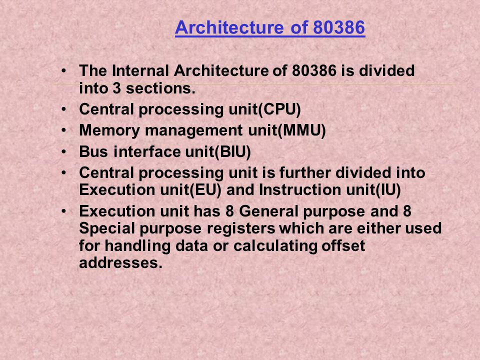 Architecture of 80386 The Internal Architecture of 80386 is divided into 3 sections. Central processing unit(CPU) Memory management unit(MMU) Bus inte