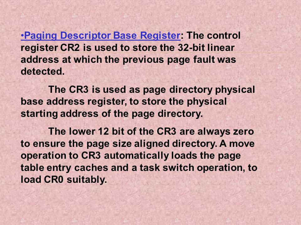 Paging Descriptor Base Register: The control register CR2 is used to store the 32-bit linear address at which the previous page fault was detected. Th