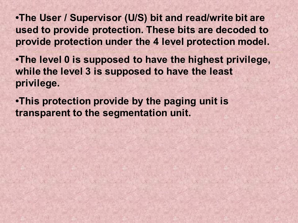 The User / Supervisor (U/S) bit and read/write bit are used to provide protection. These bits are decoded to provide protection under the 4 level prot