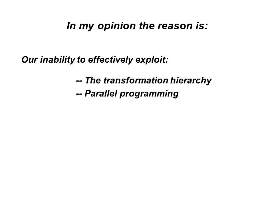 In my opinion the reason is: Our inability to effectively exploit: -- The transformation hierarchy -- Parallel programming
