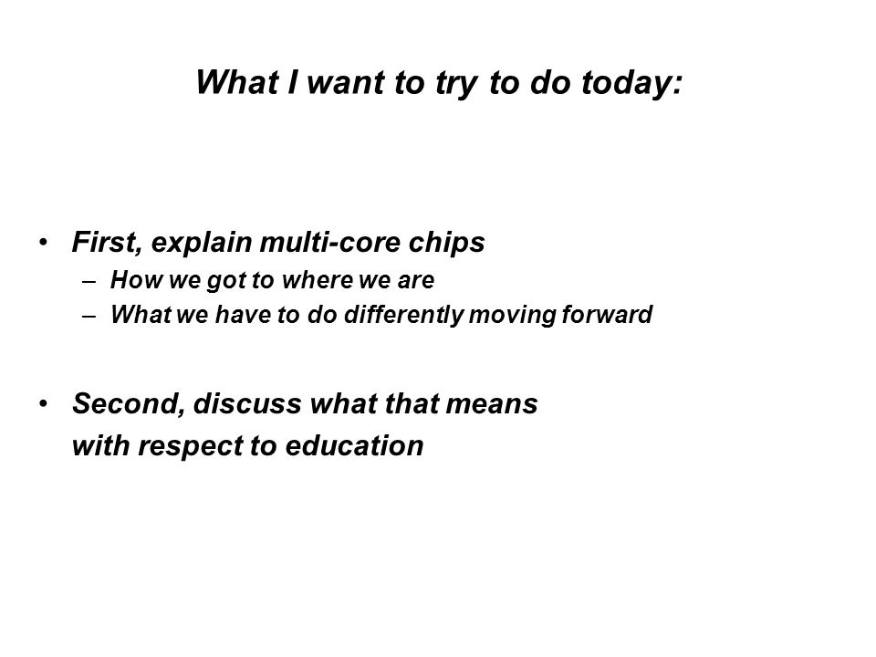 What I want to try to do today: First, explain multi-core chips –How we got to where we are –What we have to do differently moving forward Second, discuss what that means with respect to education