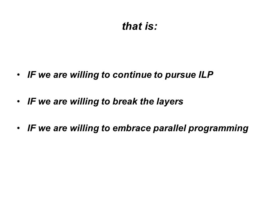 that is: IF we are willing to continue to pursue ILP IF we are willing to break the layers IF we are willing to embrace parallel programming