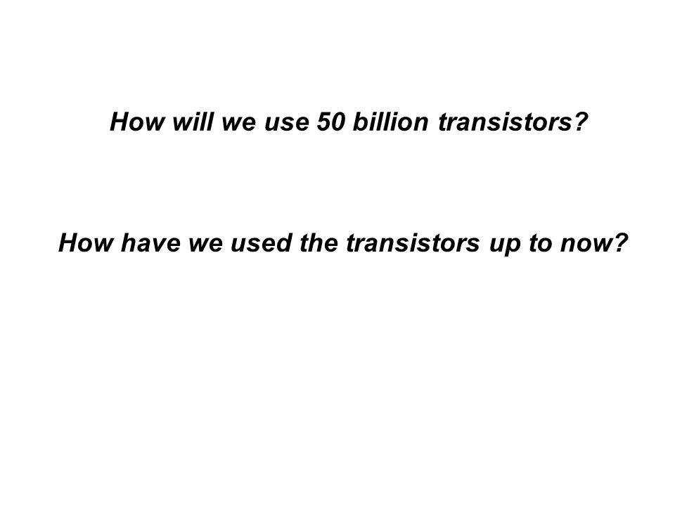 How will we use 50 billion transistors How have we used the transistors up to now