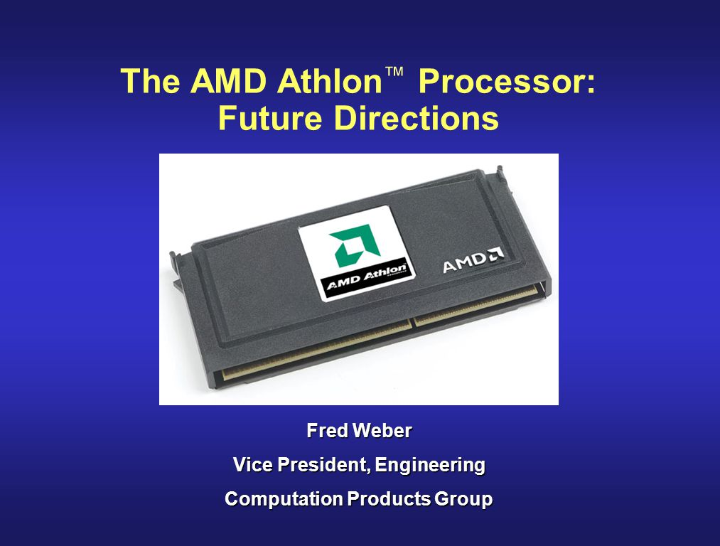 The AMD Athlon ™ Processor: Future Directions Fred Weber Vice President, Engineering Computation Products Group
