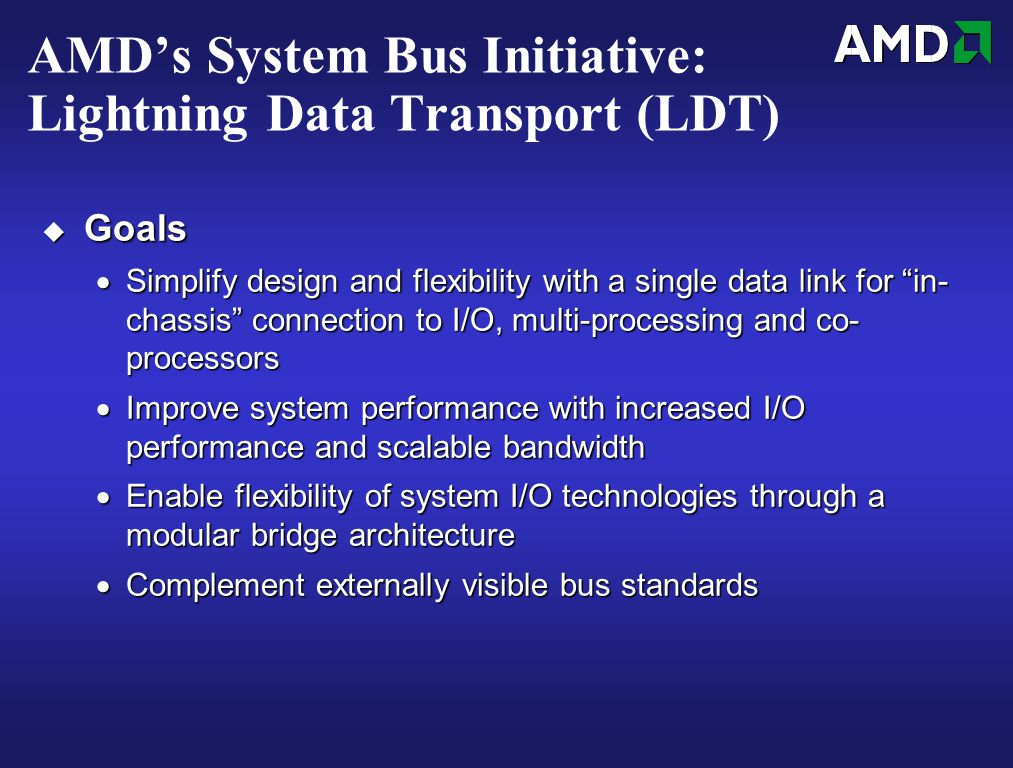 AMD's System Bus Initiative: Lightning Data Transport (LDT)  Goals  Simplify design and flexibility with a single data link for in- chassis connection to I/O, multi-processing and co- processors  Improve system performance with increased I/O performance and scalable bandwidth  Enable flexibility of system I/O technologies through a modular bridge architecture  Complement externally visible bus standards
