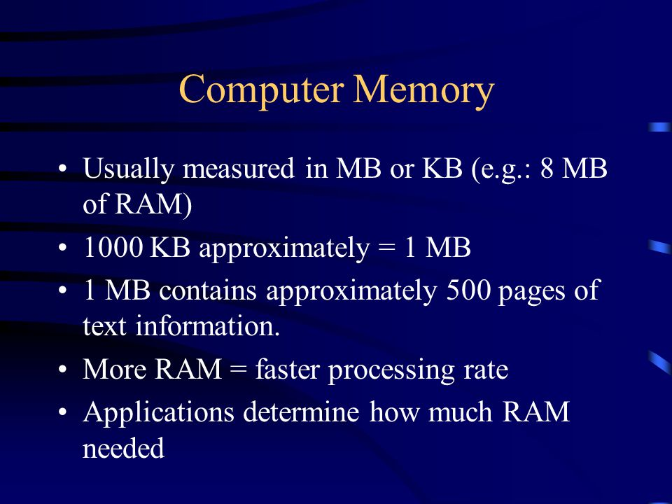 Computer Memory Usually measured in MB or KB (e.g.: 8 MB of RAM) 1000 KB approximately = 1 MB 1 MB contains approximately 500 pages of text information.