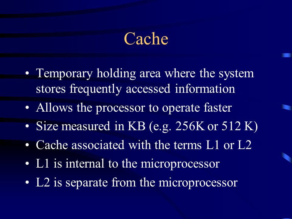 Cache Temporary holding area where the system stores frequently accessed information Allows the processor to operate faster Size measured in KB (e.g.