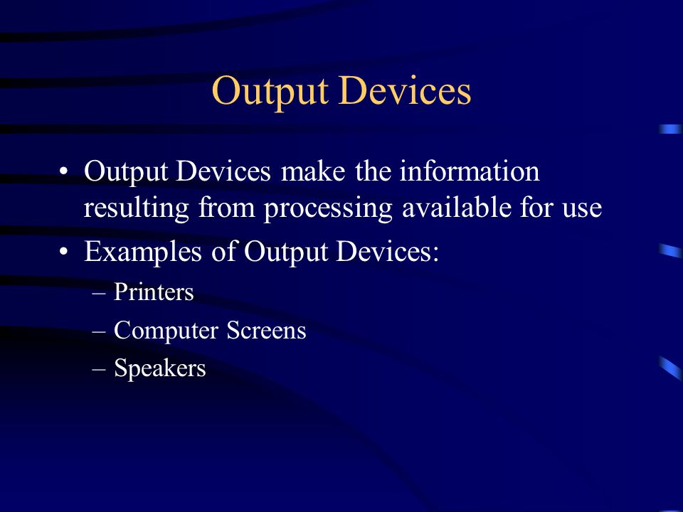 Output Devices Output Devices make the information resulting from processing available for use Examples of Output Devices: –Printers –Computer Screens –Speakers