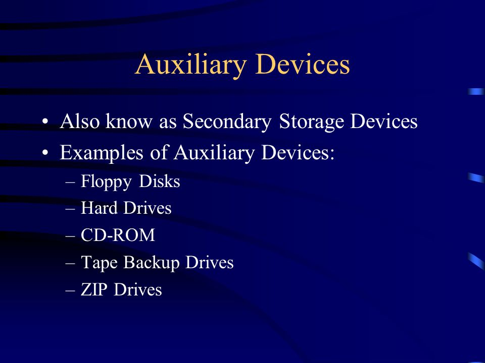 Auxiliary Devices Also know as Secondary Storage Devices Examples of Auxiliary Devices: –Floppy Disks –Hard Drives –CD-ROM –Tape Backup Drives –ZIP Drives
