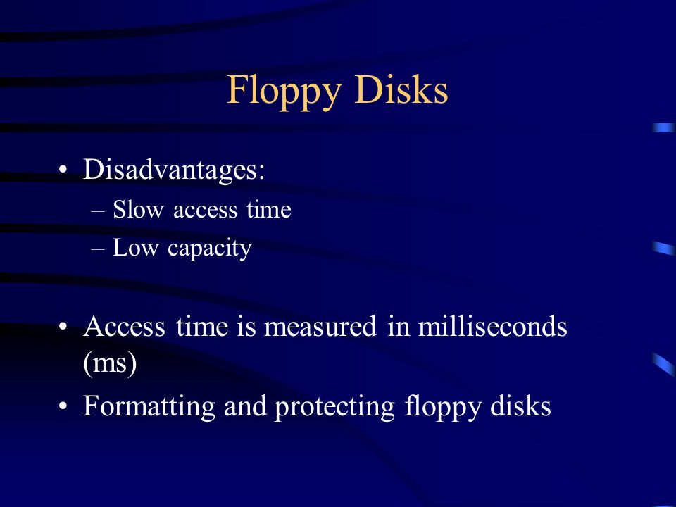 Floppy Disks Disadvantages: –Slow access time –Low capacity Access time is measured in milliseconds (ms) Formatting and protecting floppy disks