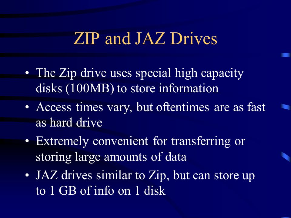 ZIP and JAZ Drives The Zip drive uses special high capacity disks (100MB) to store information Access times vary, but oftentimes are as fast as hard drive Extremely convenient for transferring or storing large amounts of data JAZ drives similar to Zip, but can store up to 1 GB of info on 1 disk