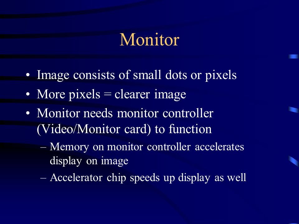 Monitor Image consists of small dots or pixels More pixels = clearer image Monitor needs monitor controller (Video/Monitor card) to function –Memory on monitor controller accelerates display on image –Accelerator chip speeds up display as well