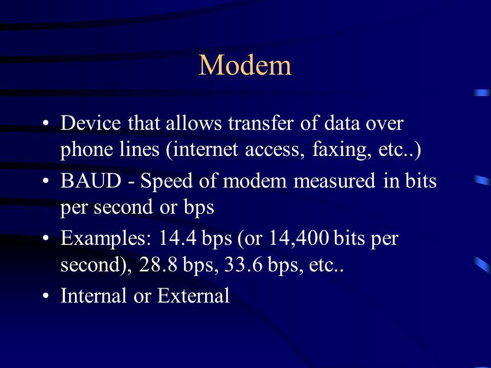 Modem Device that allows transfer of data over phone lines (internet access, faxing, etc..) BAUD - Speed of modem measured in bits per second or bps Examples: 14.4 bps (or 14,400 bits per second), 28.8 bps, 33.6 bps, etc..