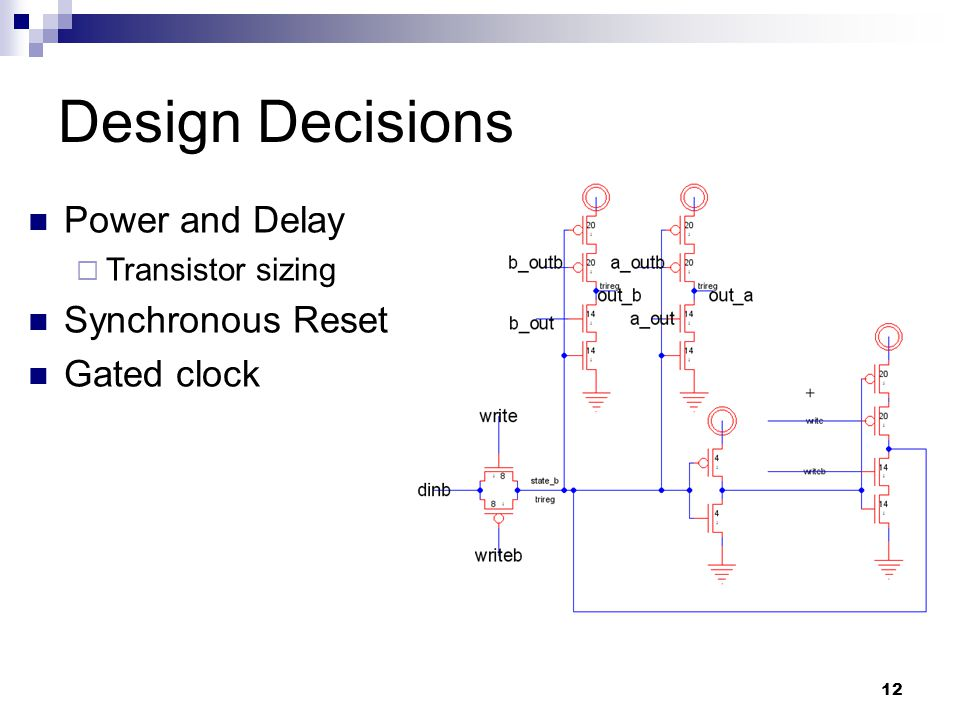 12 Design Decisions Power and Delay  Transistor sizing Synchronous Reset Gated clock