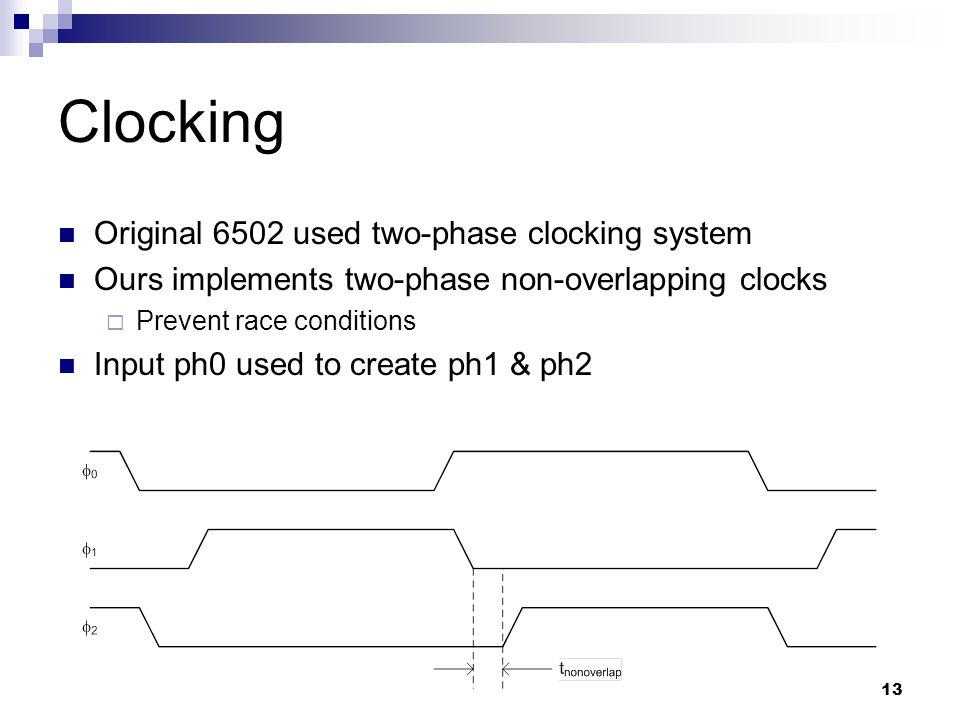13 Clocking Original 6502 used two-phase clocking system Ours implements two-phase non-overlapping clocks  Prevent race conditions Input ph0 used to create ph1 & ph2