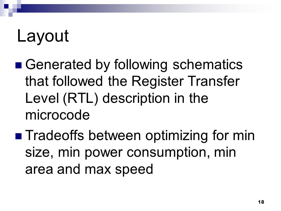 18 Layout Generated by following schematics that followed the Register Transfer Level (RTL) description in the microcode Tradeoffs between optimizing for min size, min power consumption, min area and max speed