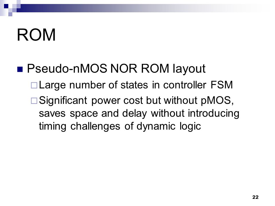 22 ROM Pseudo-nMOS NOR ROM layout  Large number of states in controller FSM  Significant power cost but without pMOS, saves space and delay without introducing timing challenges of dynamic logic