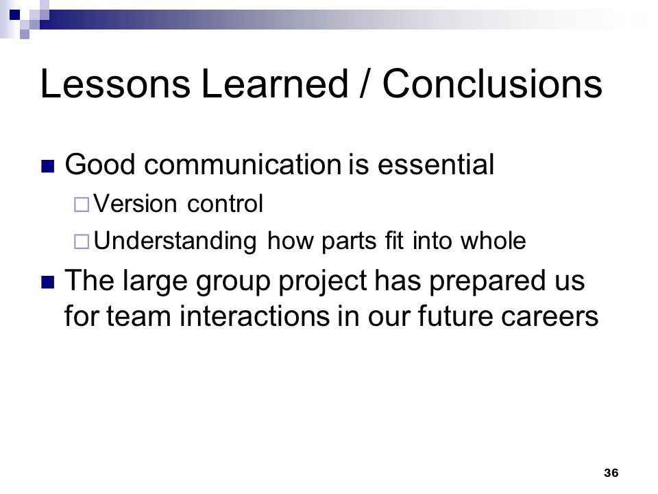 36 Lessons Learned / Conclusions Good communication is essential  Version control  Understanding how parts fit into whole The large group project has prepared us for team interactions in our future careers