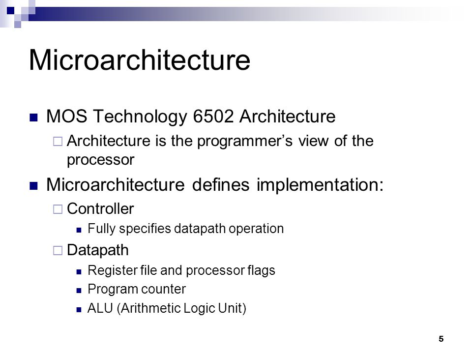 5 Microarchitecture MOS Technology 6502 Architecture  Architecture is the programmer's view of the processor Microarchitecture defines implementation:  Controller Fully specifies datapath operation  Datapath Register file and processor flags Program counter ALU (Arithmetic Logic Unit)